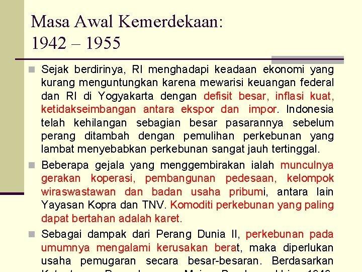 Masa Awal Kemerdekaan: 1942 – 1955 n Sejak berdirinya, RI menghadapi keadaan ekonomi yang