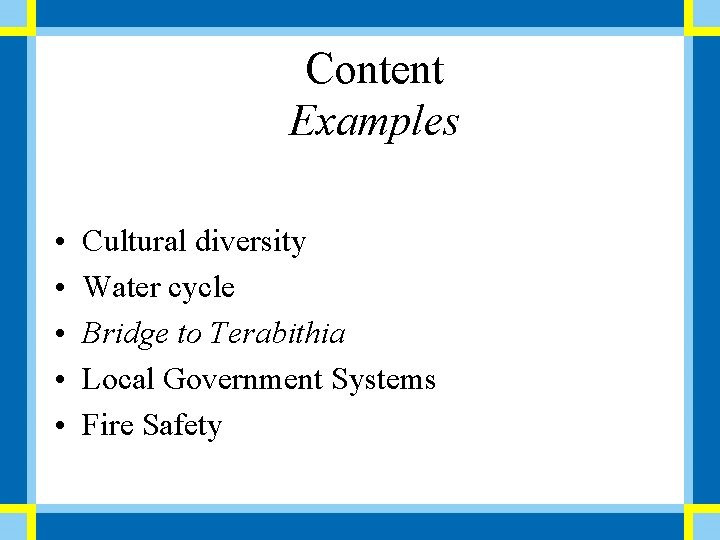 Content Examples • • • Cultural diversity Water cycle Bridge to Terabithia Local Government