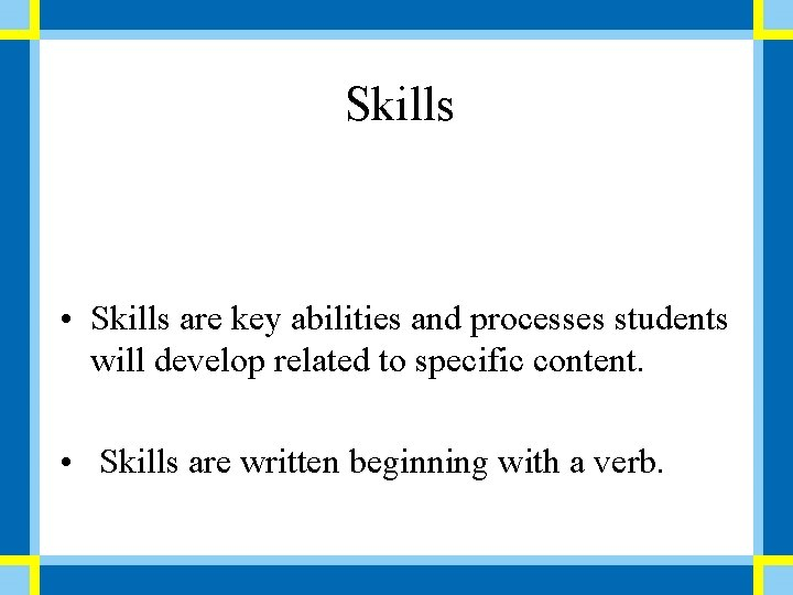 Skills • Skills are key abilities and processes students will develop related to specific