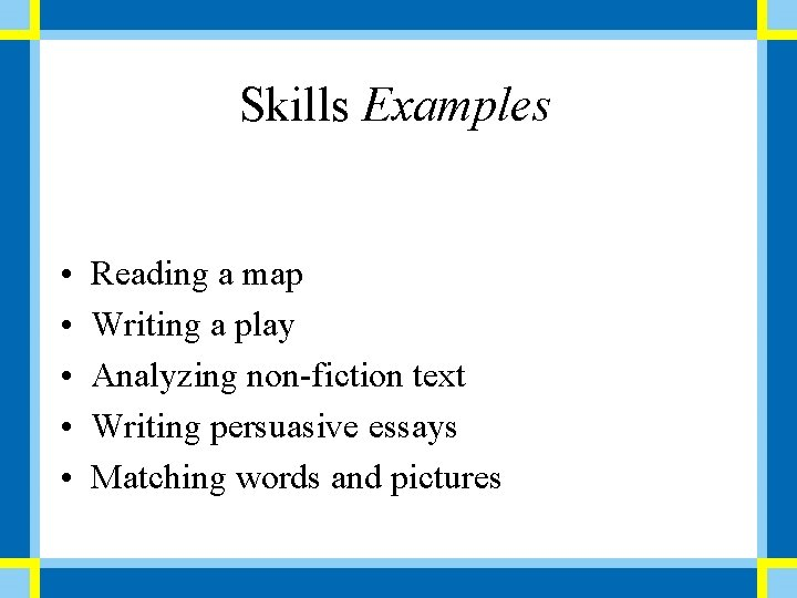 Skills Examples • • • Reading a map Writing a play Analyzing non-fiction text