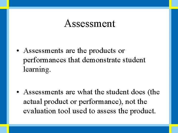 Assessment • Assessments are the products or performances that demonstrate student learning. • Assessments