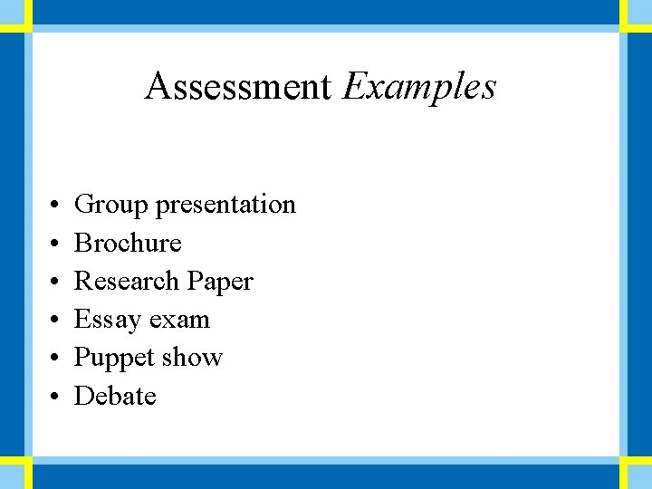 Assessment Examples • • • Group presentation Brochure Research Paper Essay exam Puppet show