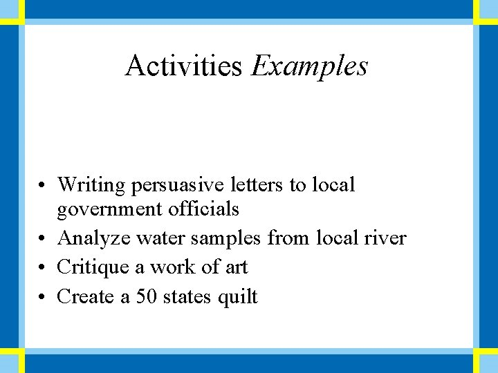Activities Examples • Writing persuasive letters to local government officials • Analyze water samples