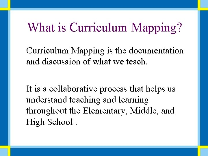 What is Curriculum Mapping? Curriculum Mapping is the documentation and discussion of what we