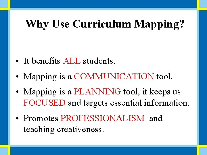 Why Use Curriculum Mapping? • It benefits ALL students. • Mapping is a COMMUNICATION