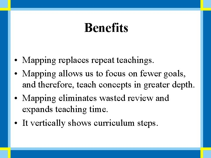 Benefits • Mapping replaces repeat teachings. • Mapping allows us to focus on fewer