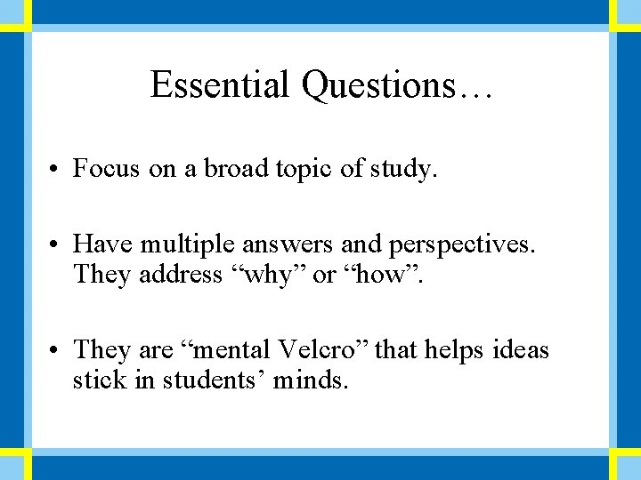 Essential Questions… • Focus on a broad topic of study. • Have multiple answers