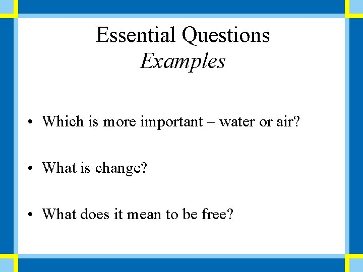 Essential Questions Examples • Which is more important – water or air? • What