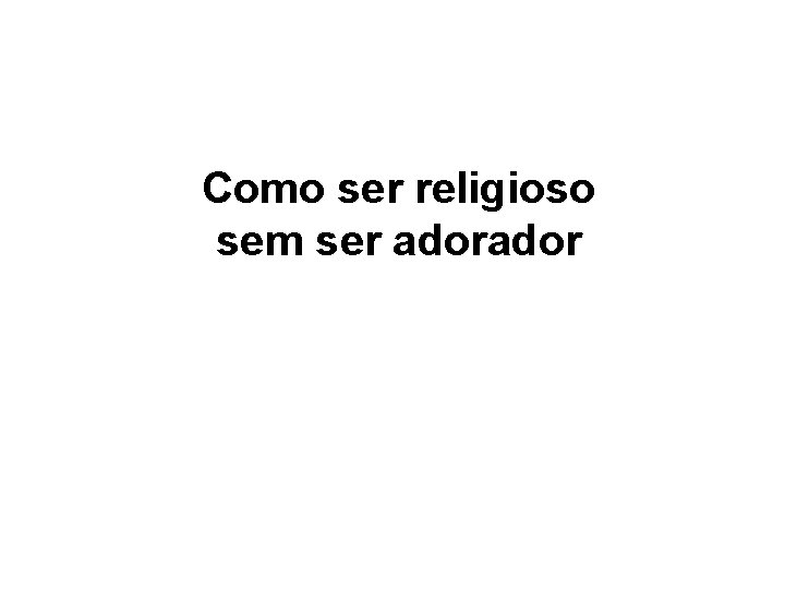 Como ser religioso sem ser ador