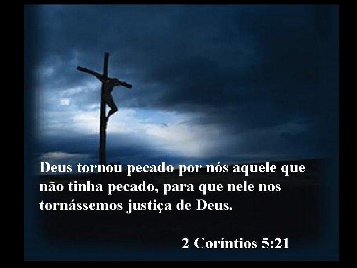 Deus tornou pecado por nós aquele que não tinha pecado, para que nele nos