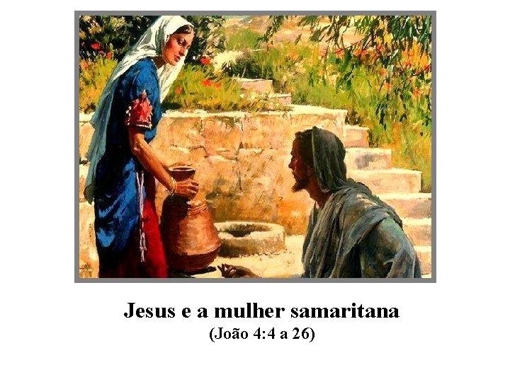 Jesus e a mulher samaritana (João 4: 4 a 26)