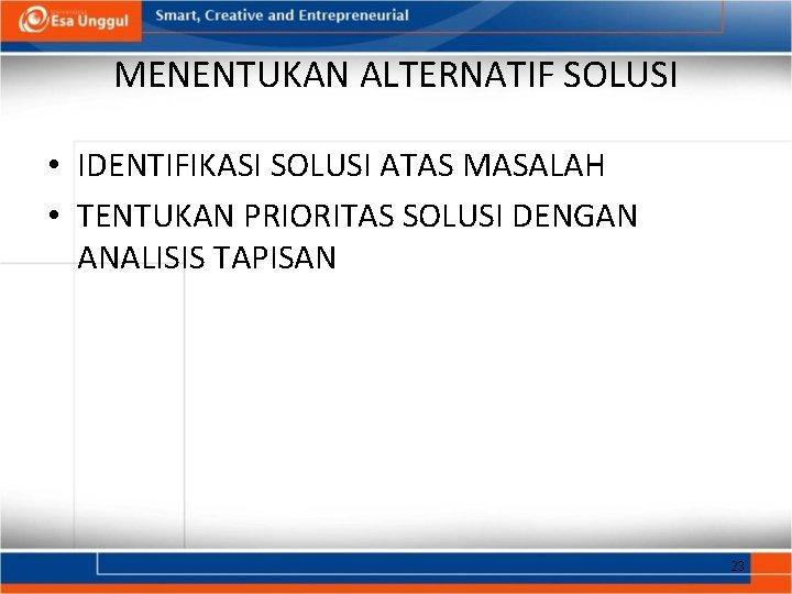 MENENTUKAN ALTERNATIF SOLUSI • IDENTIFIKASI SOLUSI ATAS MASALAH • TENTUKAN PRIORITAS SOLUSI DENGAN ANALISIS