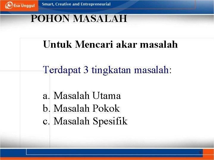 POHON MASALAH Untuk Mencari akar masalah Terdapat 3 tingkatan masalah: a. Masalah Utama b.