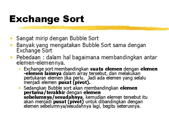 Exchange Sort • Sangat mirip dengan Bubble Sort • Banyak yang mengatakan Bubble Sort