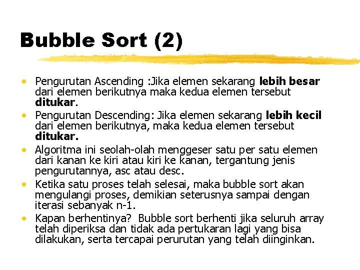 Bubble Sort (2) • Pengurutan Ascending : Jika elemen sekarang lebih besar dari elemen