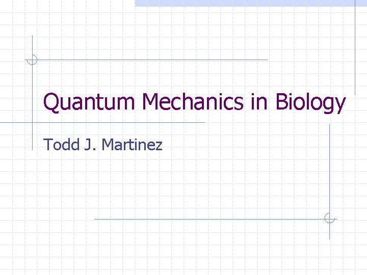 Quantum Mechanics in Biology Todd J. Martinez