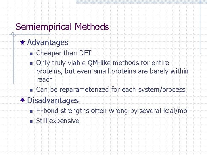 Semiempirical Methods Advantages n n n Cheaper than DFT Only truly viable QM-like methods