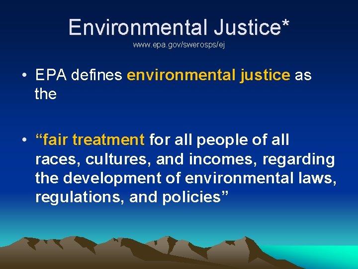 "Environmental Justice* www. epa. gov/swerosps/ej • EPA defines environmental justice as the • ""fair"