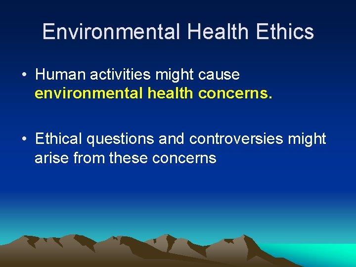Environmental Health Ethics • Human activities might cause environmental health concerns. • Ethical questions