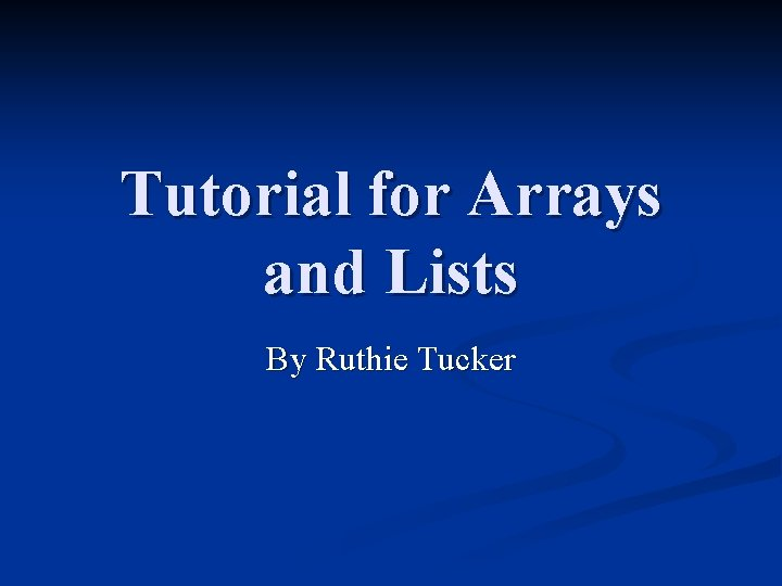 Tutorial for Arrays and Lists By Ruthie Tucker