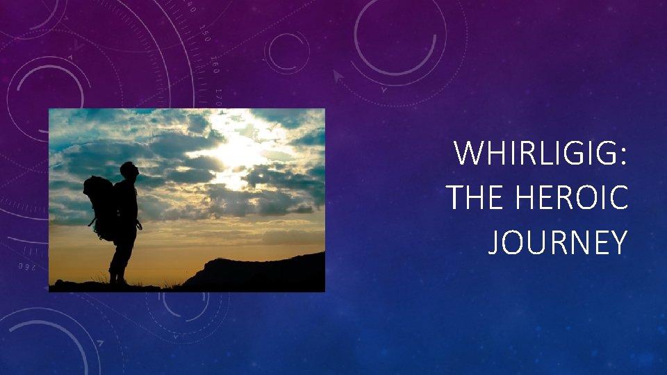 WHIRLIGIG: THE HEROIC JOURNEY
