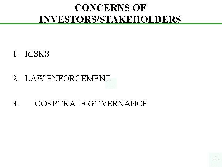 CONCERNS OF INVESTORS/STAKEHOLDERS 1. RISKS 2. LAW ENFORCEMENT 3. CORPORATE GOVERNANCE -1 -
