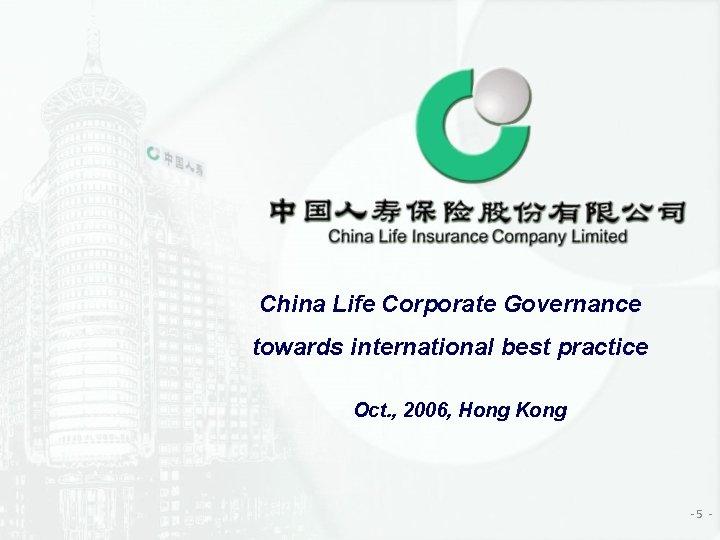 China Life Corporate Governance towards international best practice Oct. , 2006, Hong Kong -5