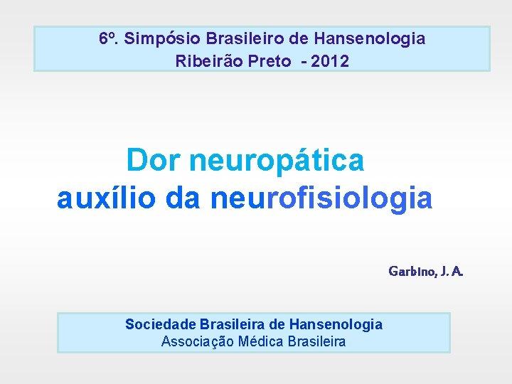 6º. Simpósio Brasileiro de Hansenologia Ribeirão Preto - 2012 Dor neuropática auxílio da neurofisiologia
