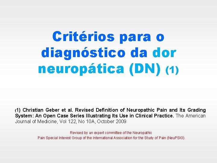 Critérios para o diagnóstico da dor neuropática (DN) (1) Christian Geber et al. Revised