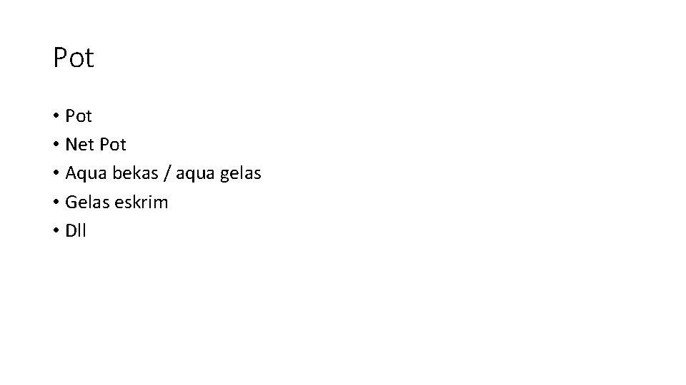 Pot • Net Pot • Aqua bekas / aqua gelas • Gelas eskrim •