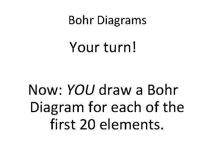 Bohr Diagrams Your turn! Now: YOU draw a Bohr Diagram for each of the