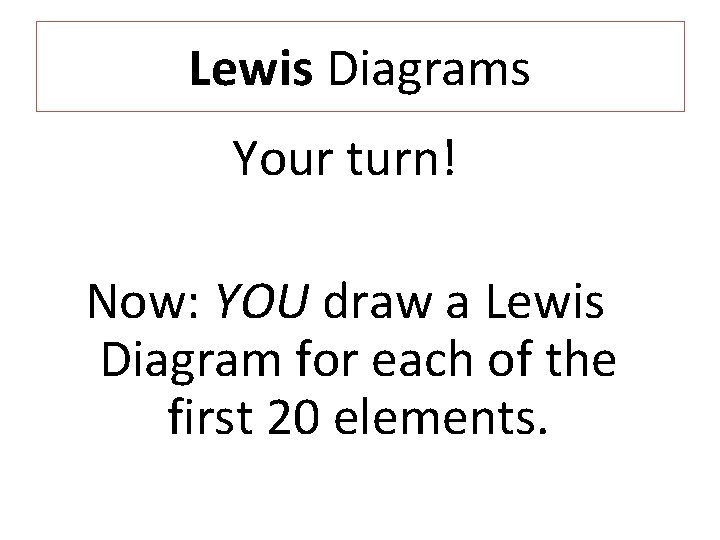 Lewis Diagrams Your turn! Now: YOU draw a Lewis Diagram for each of the