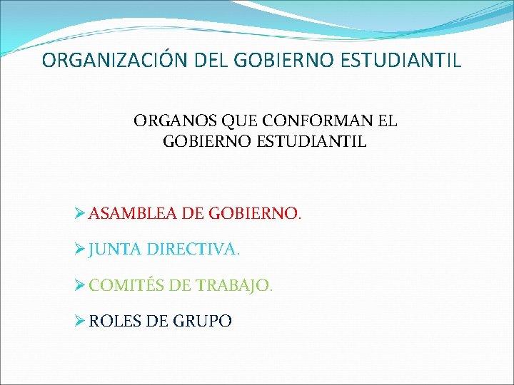 ORGANIZACIÓN DEL GOBIERNO ESTUDIANTIL ORGANOS QUE CONFORMAN EL GOBIERNO ESTUDIANTIL Ø ASAMBLEA DE GOBIERNO.