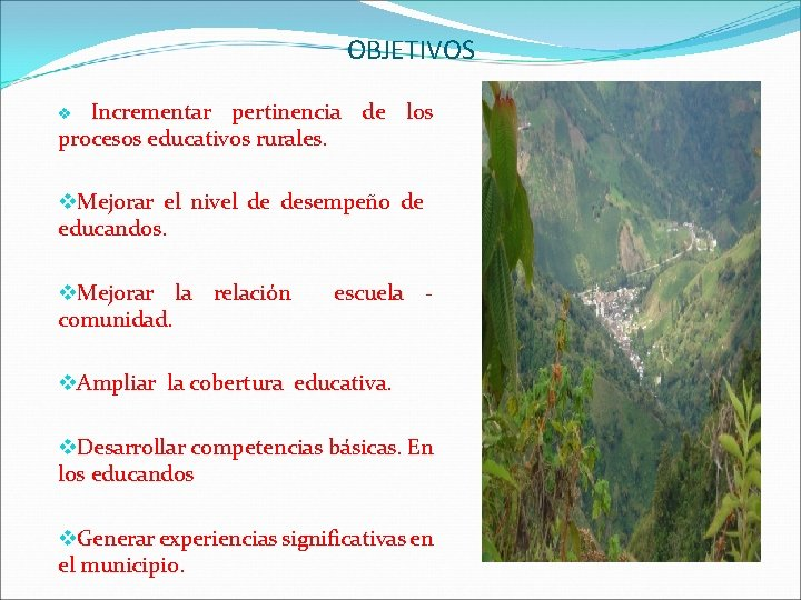 OBJETIVOS Incrementar pertinencia de los procesos educativos rurales. v v. Mejorar el nivel de