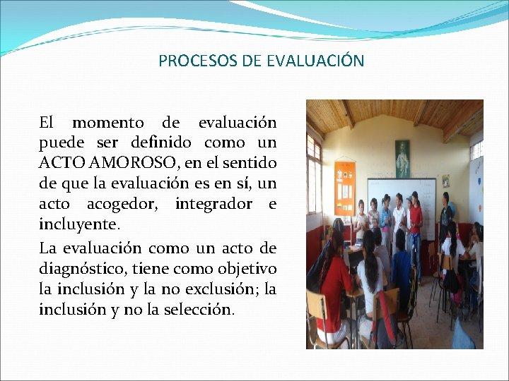 PROCESOS DE EVALUACIÓN El momento de evaluación puede ser definido como un ACTO AMOROSO,