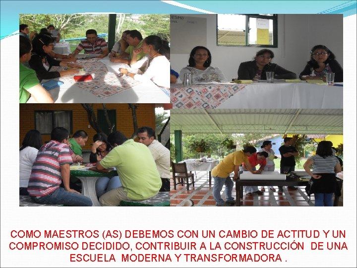 COMO MAESTROS (AS) DEBEMOS CON UN CAMBIO DE ACTITUD Y UN COMPROMISO DECIDIDO, CONTRIBUIR