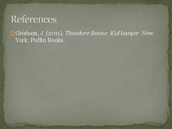References � Grisham, J. (2011). Theodore Boone: Kid lawyer. New York: Puffin Books.