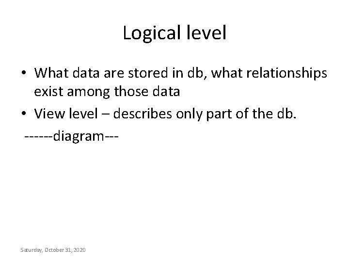 Logical level • What data are stored in db, what relationships exist among those