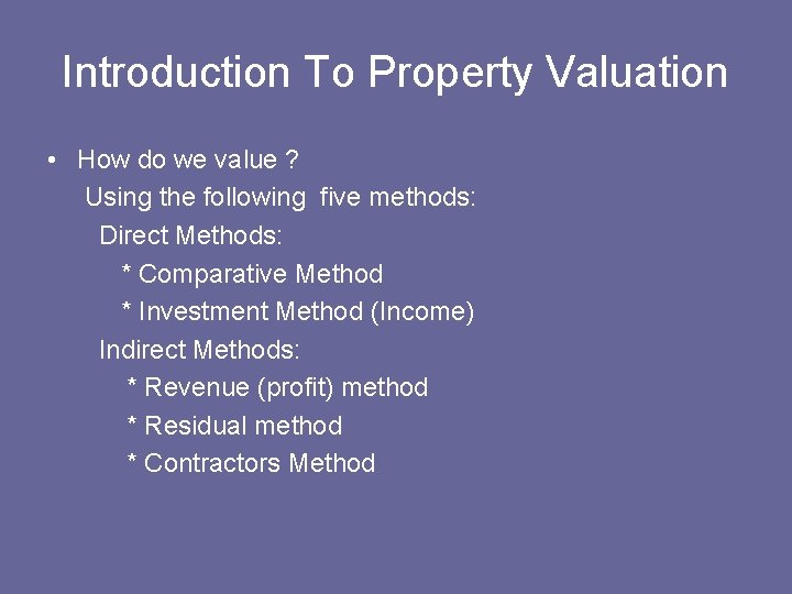 Introduction To Property Valuation • How do we value ? Using the following five
