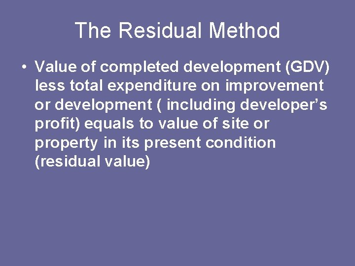 The Residual Method • Value of completed development (GDV) less total expenditure on improvement