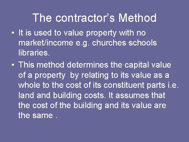 The contractor's Method • It is used to value property with no market/income e.