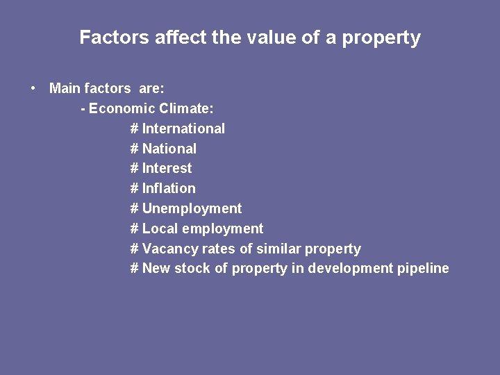 Factors affect the value of a property • Main factors are: - Economic Climate: