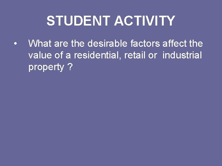 STUDENT ACTIVITY • What are the desirable factors affect the value of a residential,