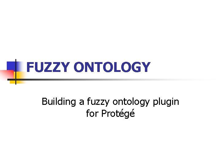 FUZZY ONTOLOGY Building a fuzzy ontology plugin for Protégé