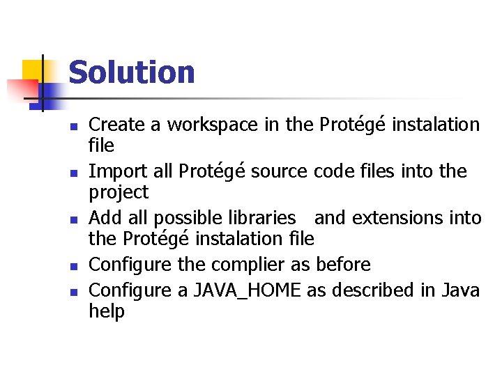 Solution n n Create a workspace in the Protégé instalation file Import all Protégé