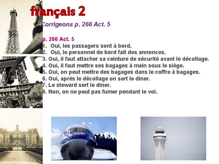 français 2 Corrigeons p. 266 Act. 5 1. Oui, les passagers sont à bord.