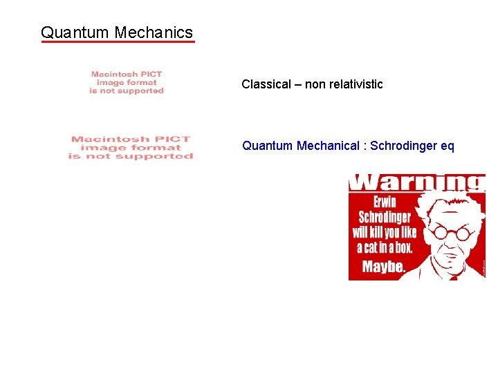 Quantum Mechanics Classical – non relativistic Quantum Mechanical : Schrodinger eq