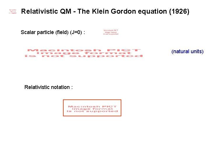 Relativistic QM - The Klein Gordon equation (1926) Scalar particle (field) (J=0) : (natural