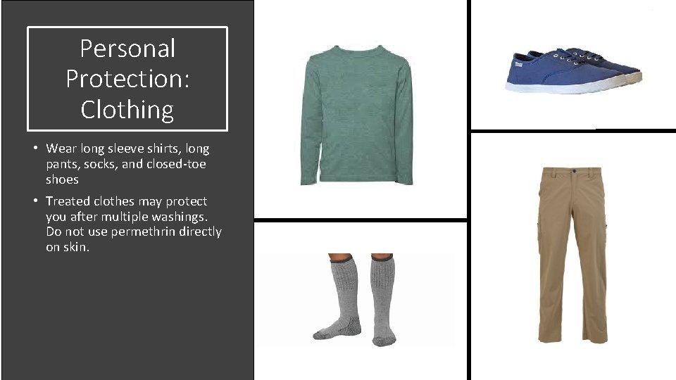 Personal Protection: Clothing • Wear long sleeve shirts, long pants, socks, and closed-toe shoes