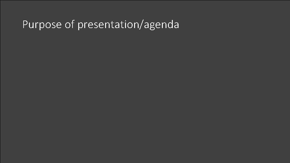 Purpose of presentation/agenda